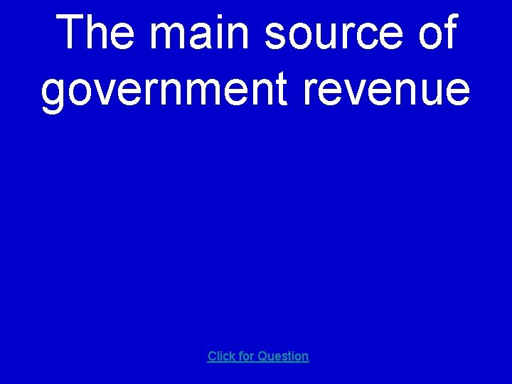 The main source of government revenue Click for Question