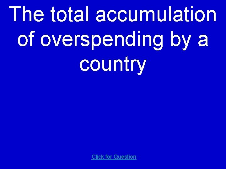 The total accumulation of overspending by a country Click for Question