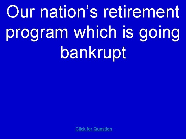 Our nation's retirement program which is going bankrupt Click for Question