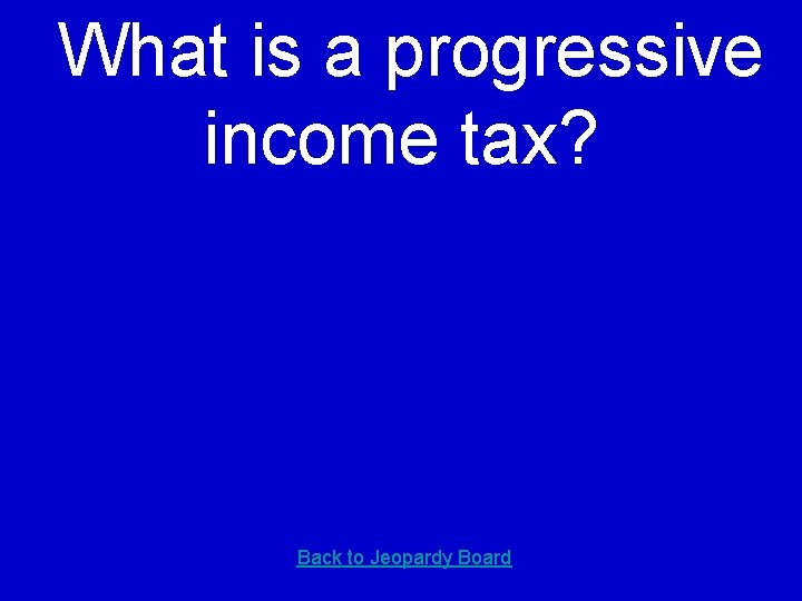 What is a progressive income tax? Back to Jeopardy Board