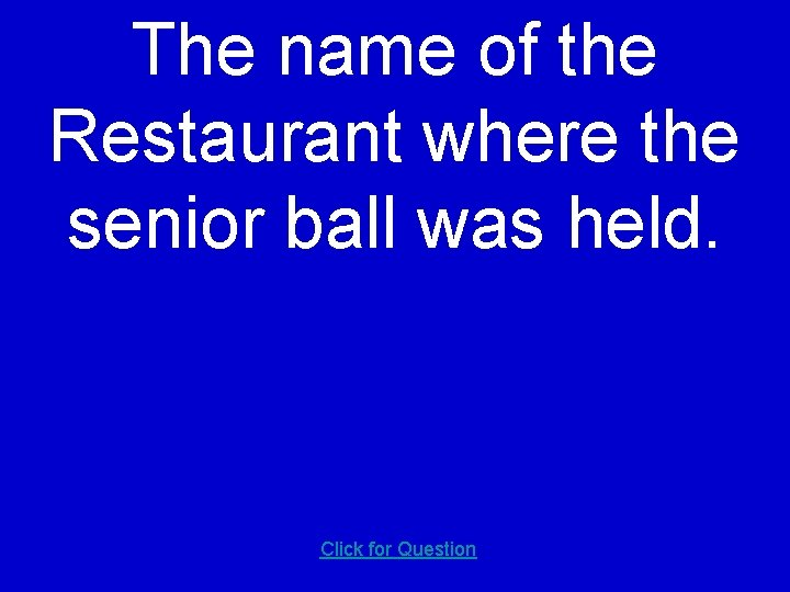 The name of the Restaurant where the senior ball was held. Click for Question