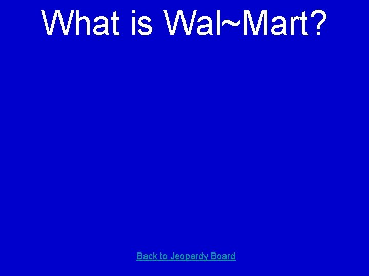 What is Wal~Mart? Back to Jeopardy Board