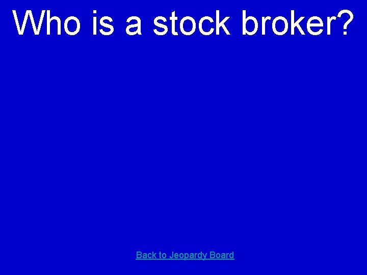 Who is a stock broker? Back to Jeopardy Board