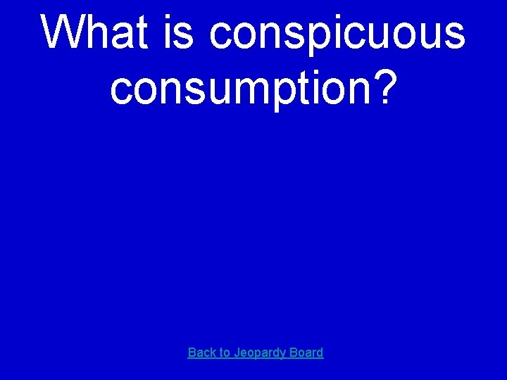 What is conspicuous consumption? Back to Jeopardy Board