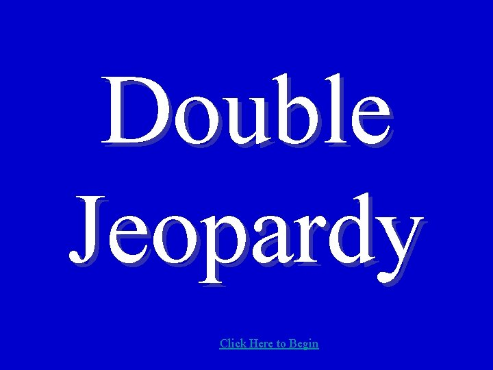 Double Jeopardy Click Here to Begin
