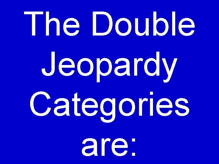 The Double Jeopardy Categories are: