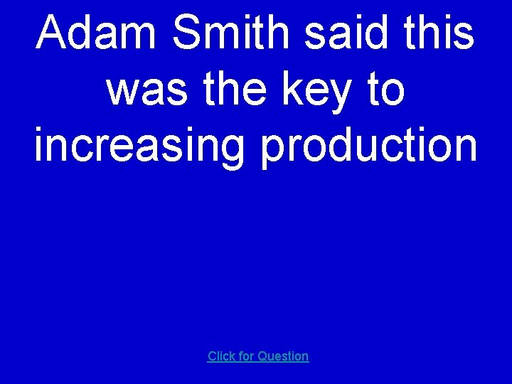 Adam Smith said this was the key to increasing production Click for Question