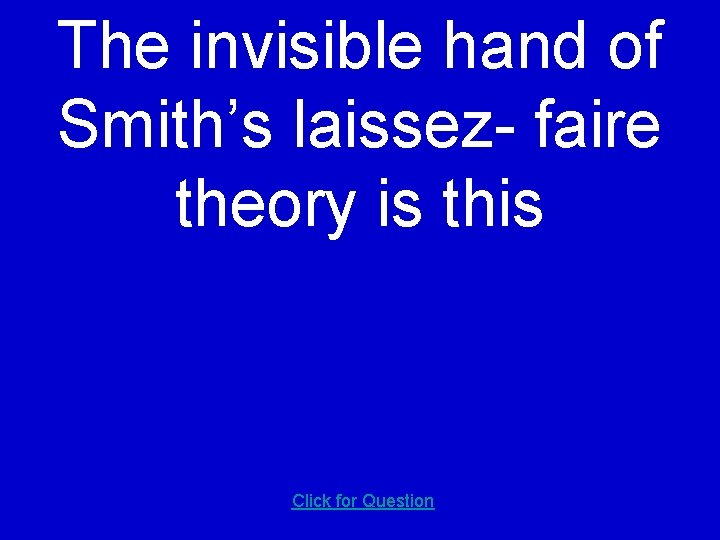 The invisible hand of Smith's laissez- faire theory is this Click for Question