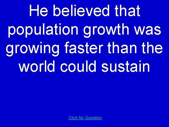 He believed that population growth was growing faster than the world could sustain Click