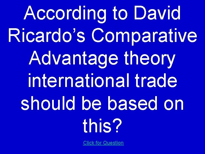 According to David Ricardo's Comparative Advantage theory international trade should be based on this?