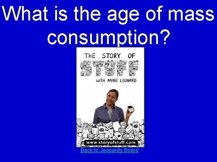 What is the age of mass consumption? Back to Jeopardy Board