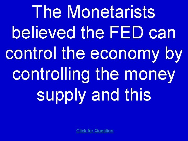 The Monetarists believed the FED can control the economy by controlling the money supply