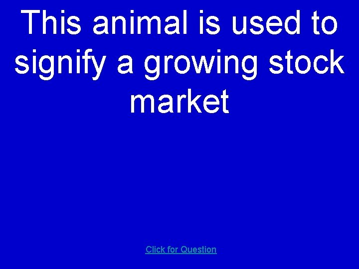 This animal is used to signify a growing stock market Click for Question