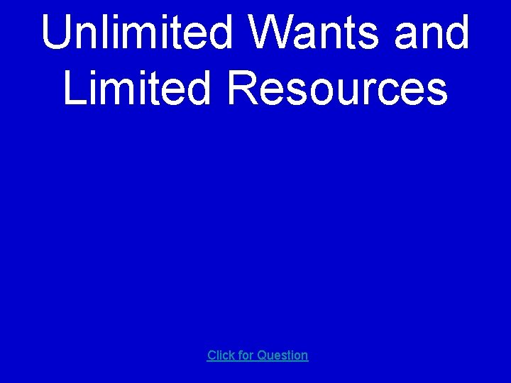 Unlimited Wants and Limited Resources Click for Question