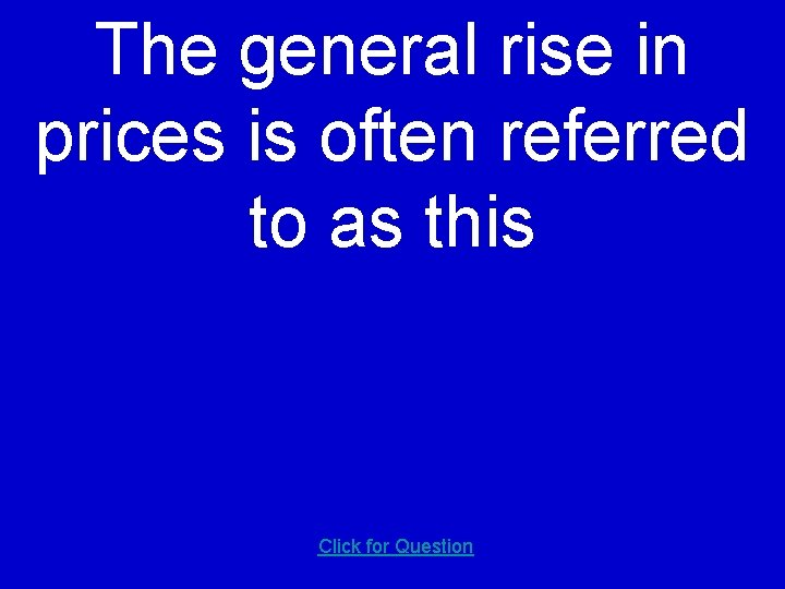 The general rise in prices is often referred to as this Click for Question