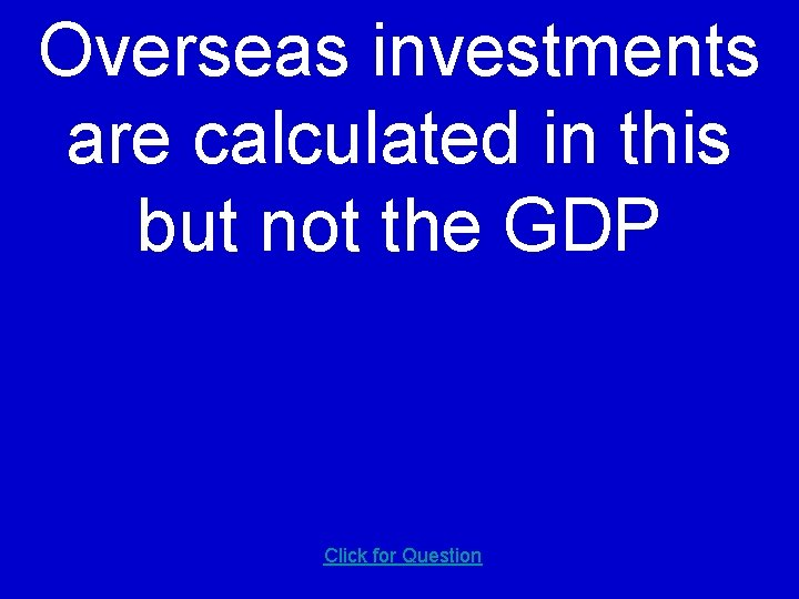 Overseas investments are calculated in this but not the GDP Click for Question