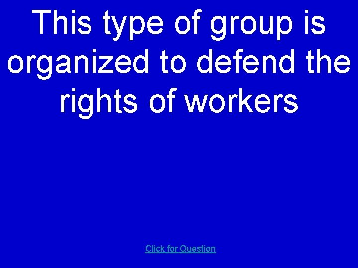 This type of group is organized to defend the rights of workers Click for