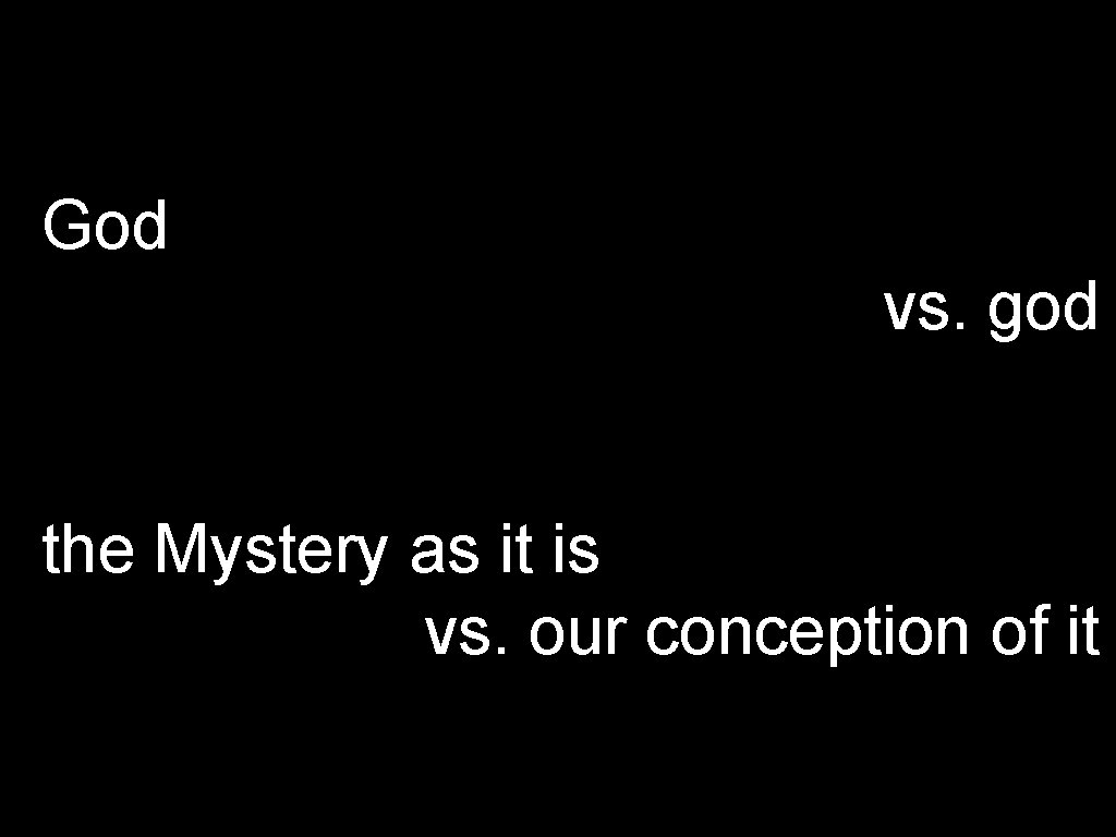 God vs. god the Mystery as it is vs. our conception of it