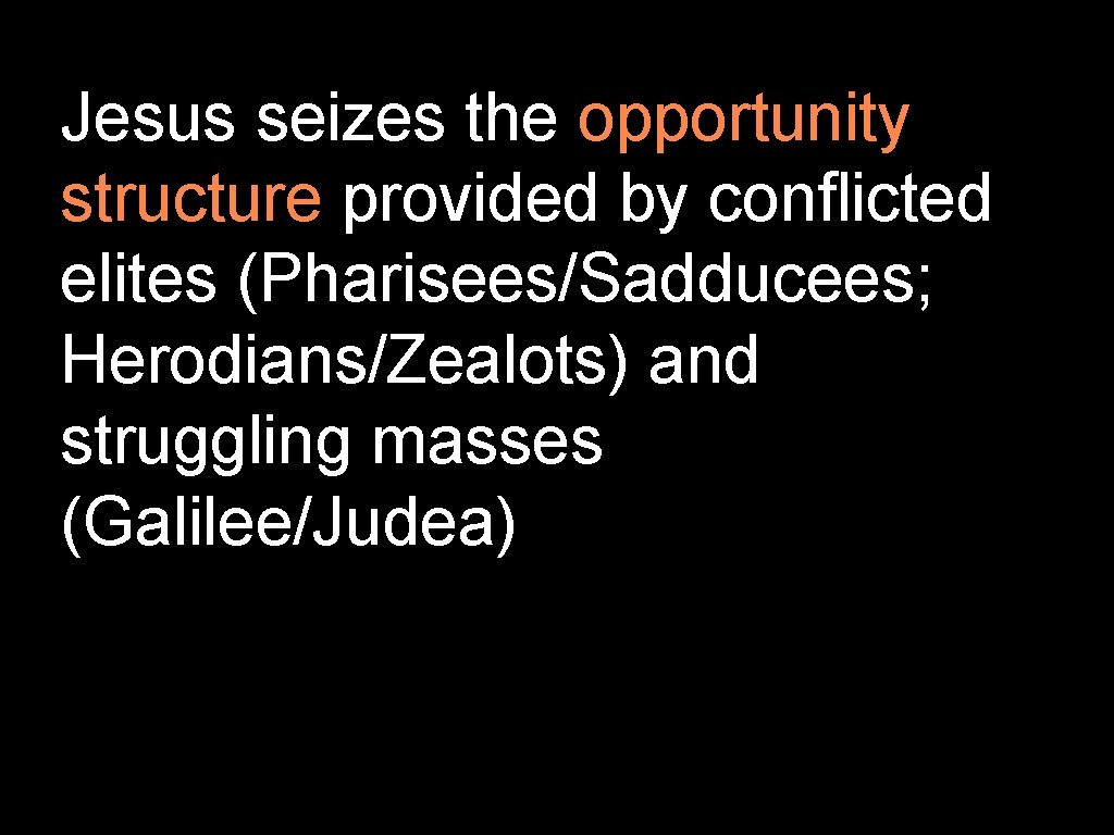 Jesus seizes the opportunity structure provided by conflicted elites (Pharisees/Sadducees; Herodians/Zealots) and struggling masses