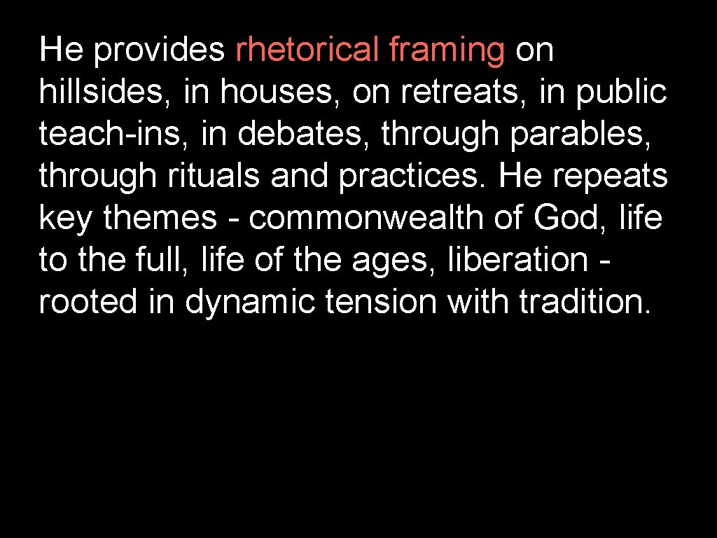 He provides rhetorical framing on hillsides, in houses, on retreats, in public teach-ins, in