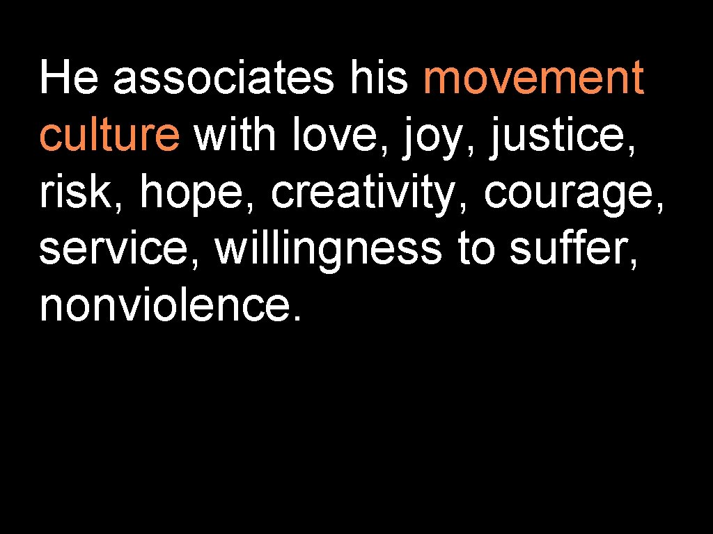 He associates his movement culture with love, joy, justice, risk, hope, creativity, courage, service,