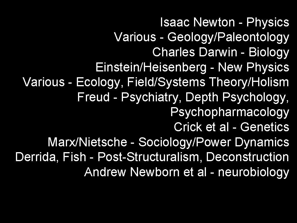 Isaac Newton - Physics Various - Geology/Paleontology Charles Darwin - Biology Einstein/Heisenberg - New