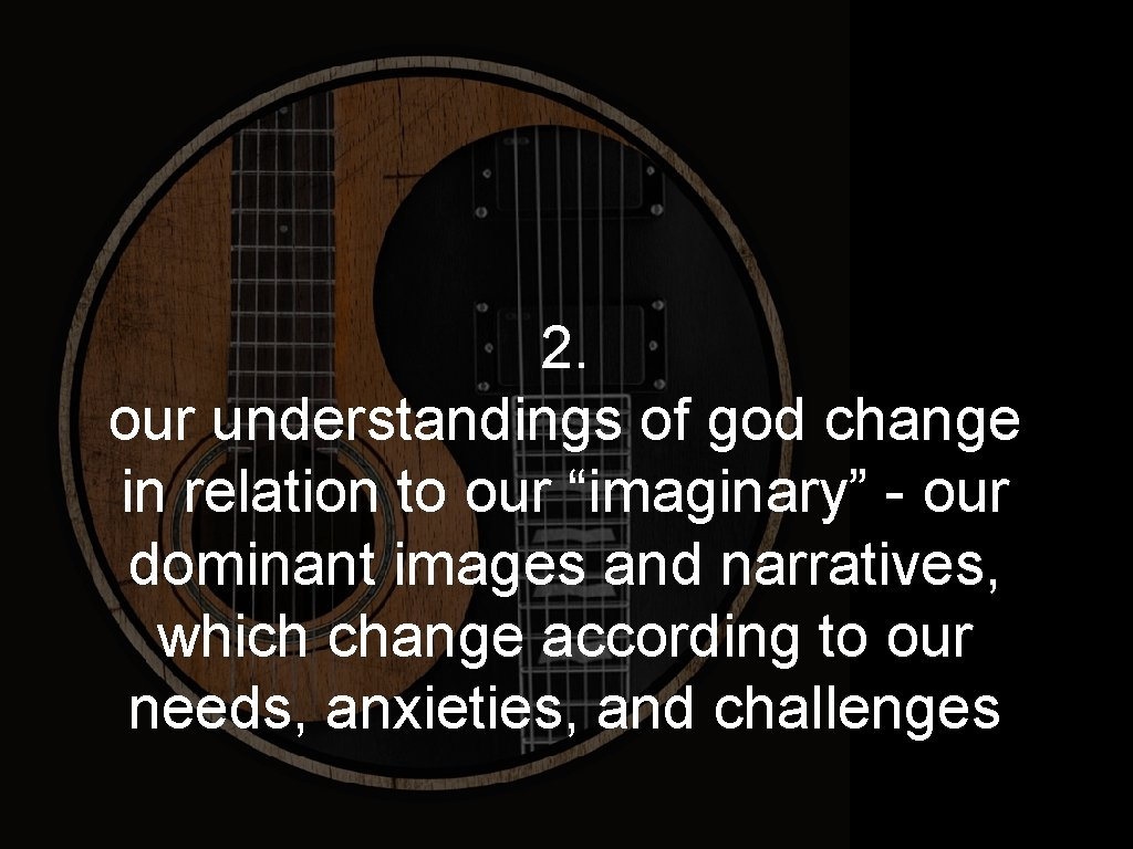 "2. our understandings of god change in relation to our ""imaginary"" - our dominant"
