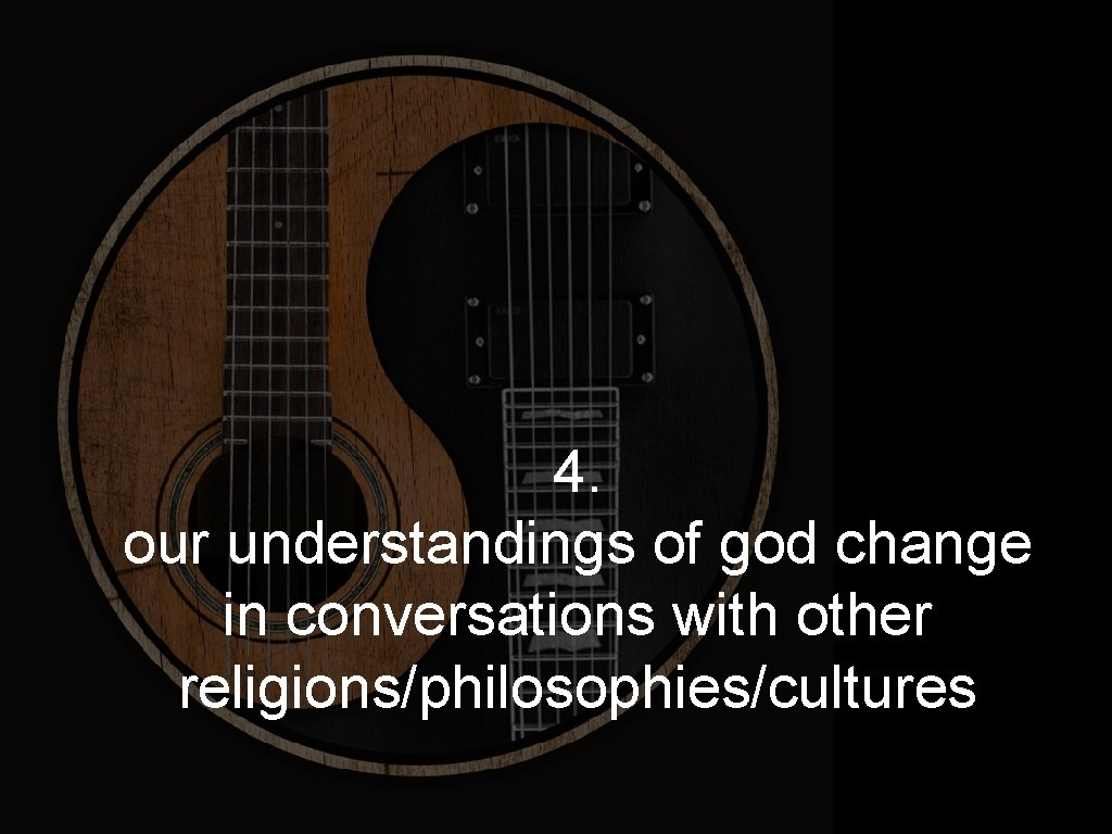 4. our understandings of god change in conversations with other religions/philosophies/cultures
