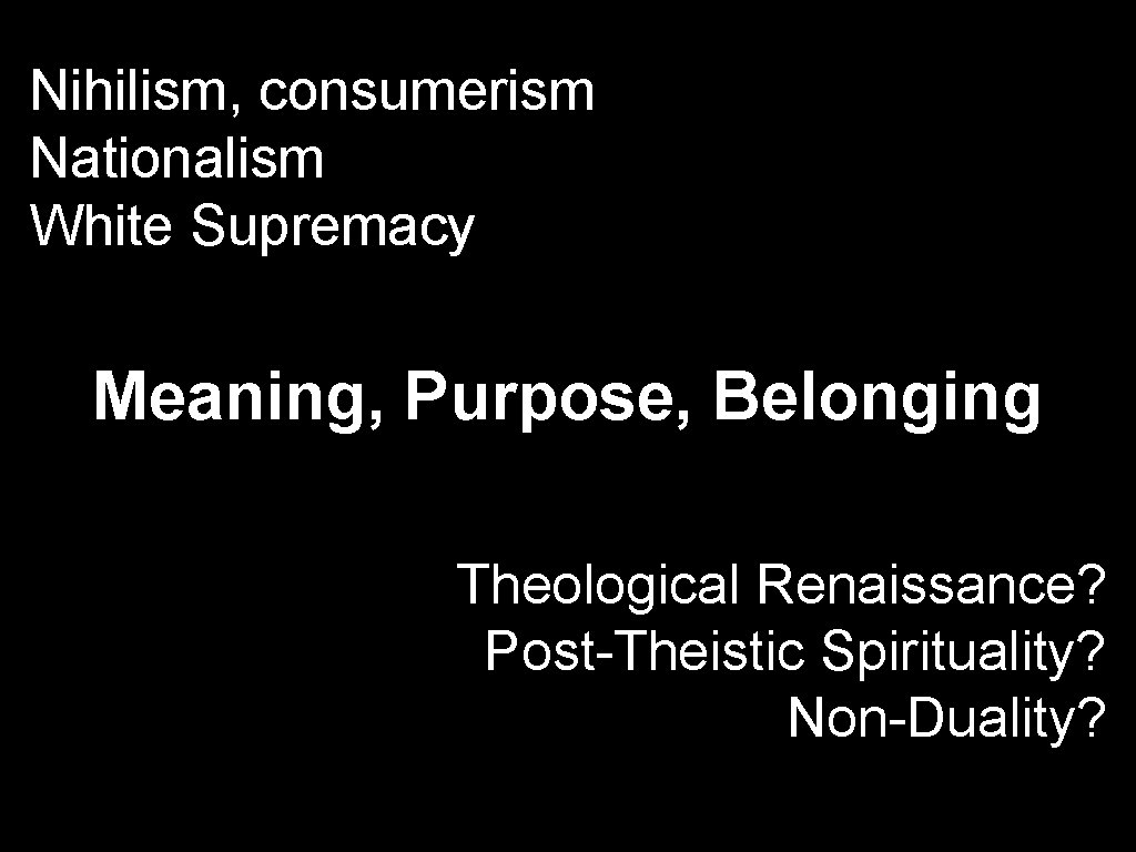 Nihilism, consumerism Nationalism White Supremacy Meaning, Purpose, Belonging Theological Renaissance? Post-Theistic Spirituality? Non-Duality?