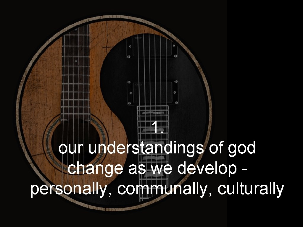 1. our understandings of god change as we develop personally, communally, culturally