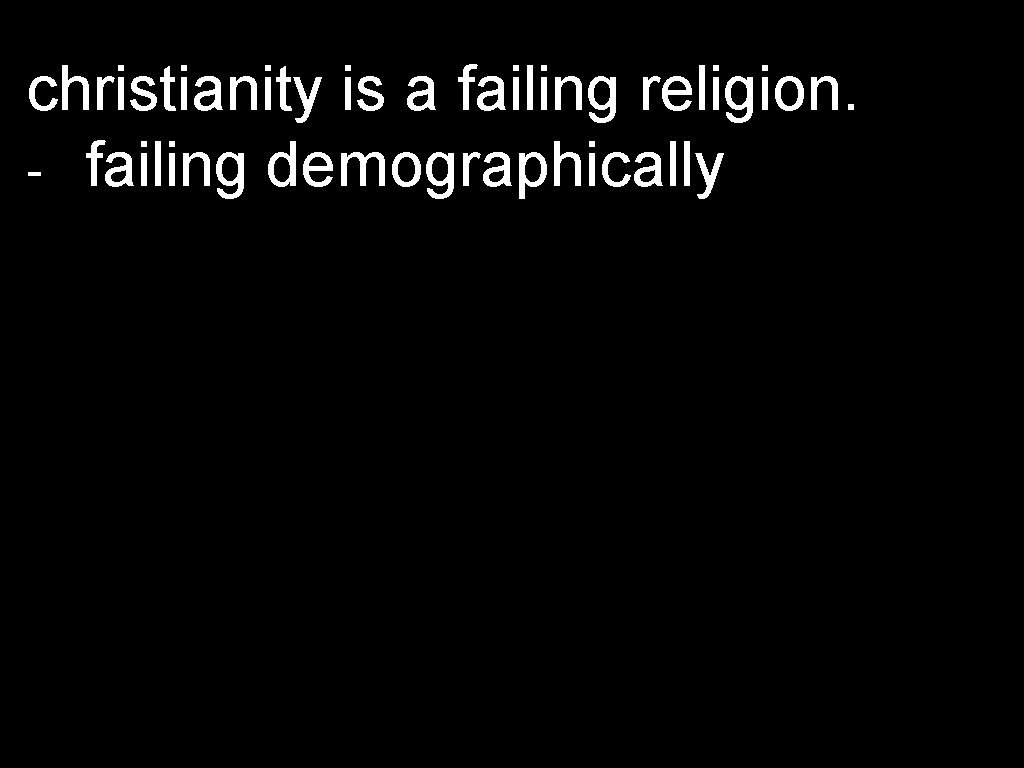 christianity is a failing religion. - failing demographically