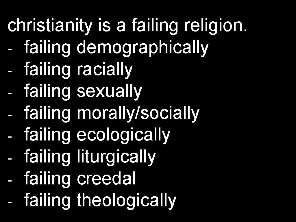 christianity is a failing religion. - failing demographically - failing racially - failing sexually