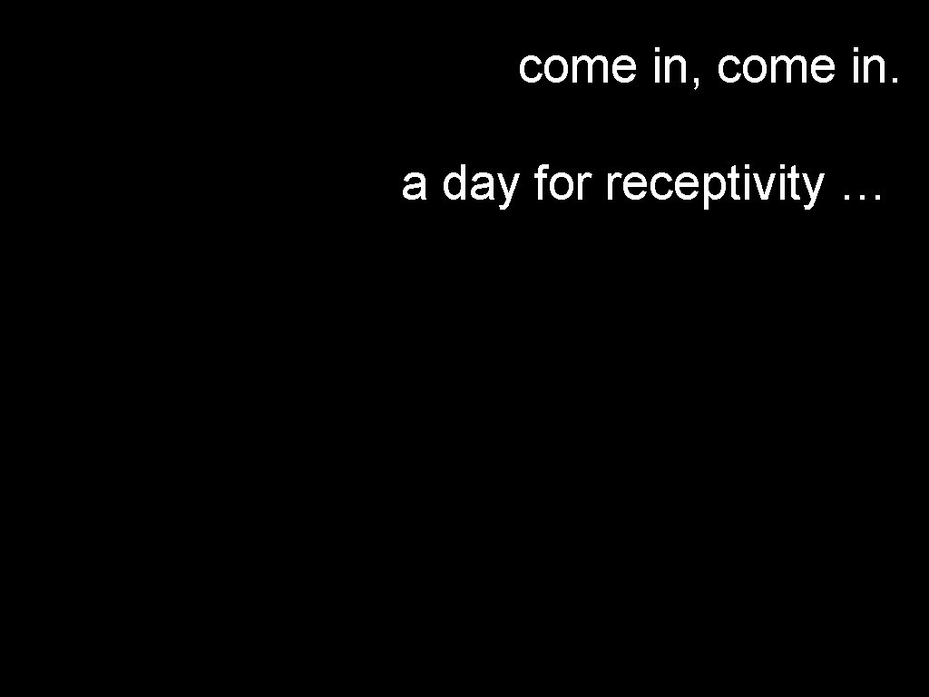 come in, come in. a day for receptivity …