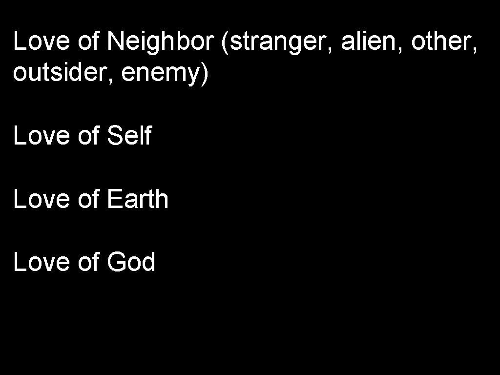 Love of Neighbor (stranger, alien, other, outsider, enemy) Love of Self Love of Earth