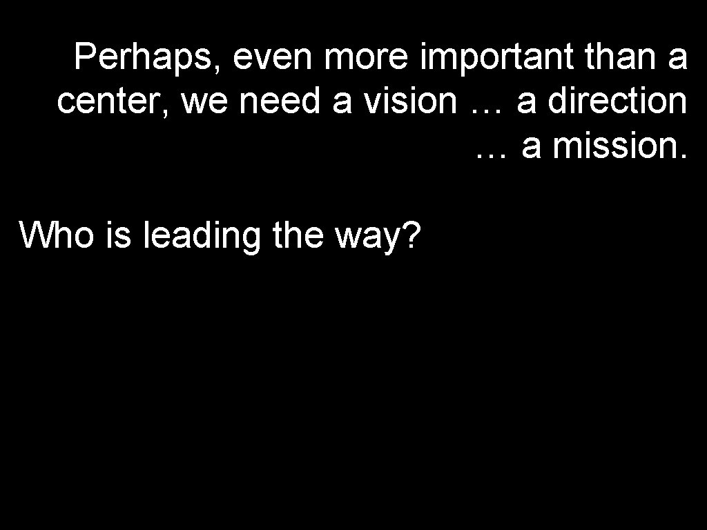 Perhaps, even more important than a center, we need a vision … a direction