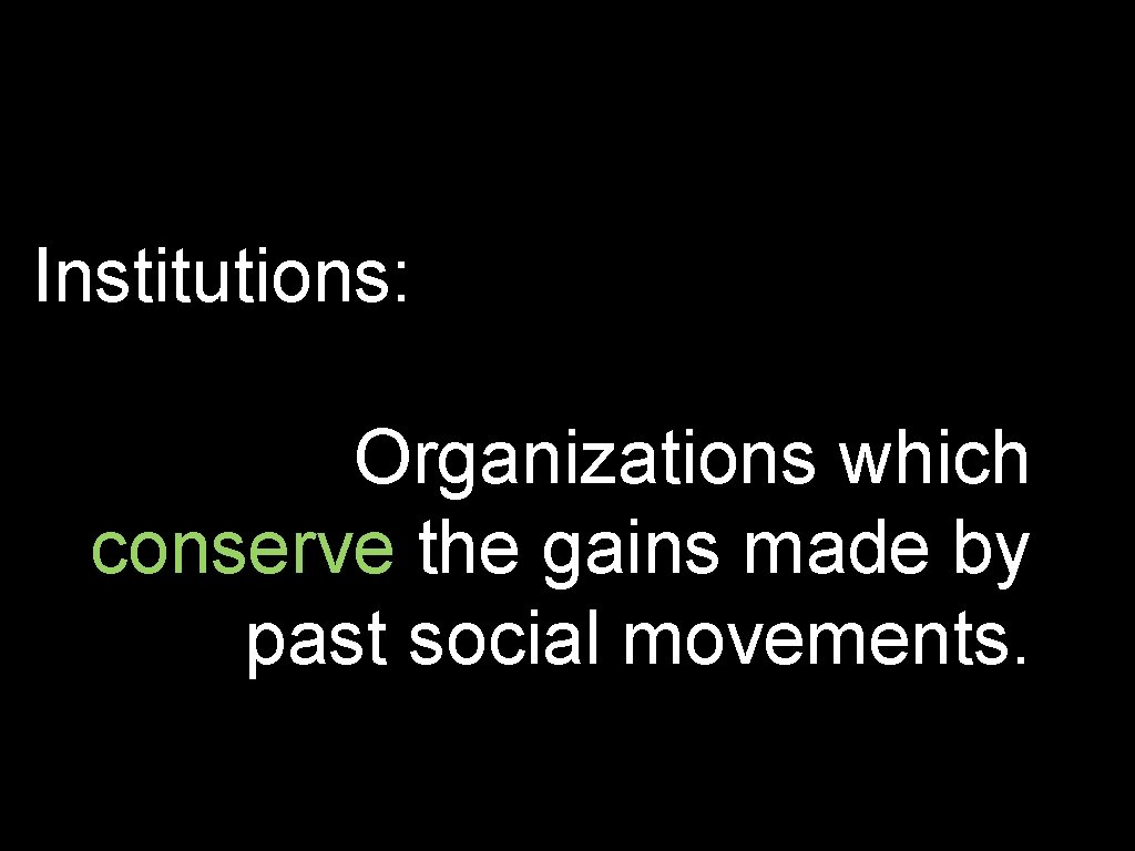 Institutions: Organizations which conserve the gains made by past social movements.