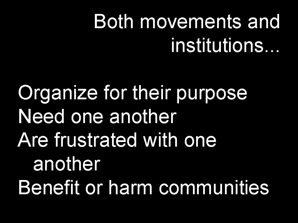 Both movements and institutions. . . Organize for their purpose Need one another Are