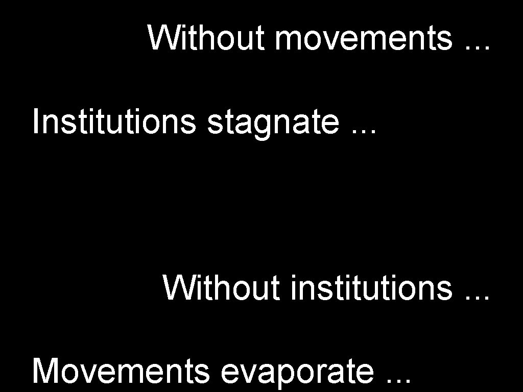 Without movements. . . Institutions stagnate. . . Without institutions. . . Movements evaporate.