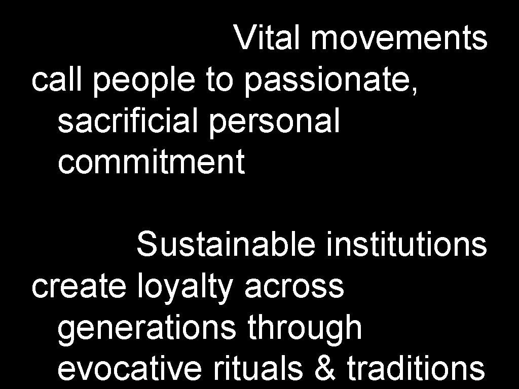 Vital movements call people to passionate, sacrificial personal commitment Sustainable institutions create loyalty across