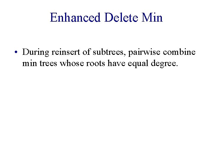 Enhanced Delete Min • During reinsert of subtrees, pairwise combine min trees whose roots