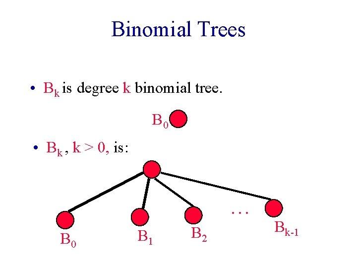 Binomial Trees • Bk is degree k binomial tree. B 0 • Bk ,