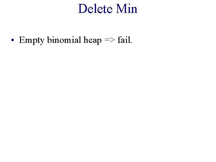 Delete Min • Empty binomial heap => fail.