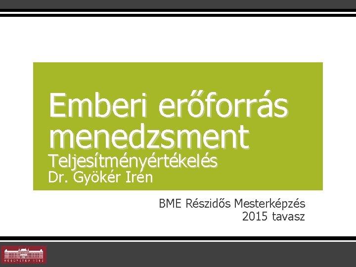 Emberi erőforrás menedzsment Teljesítményértékelés Dr. Gyökér Irén BME Részidős Mesterképzés 2015 tavasz