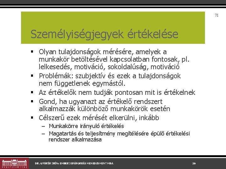 71 Személyiségjegyek értékelése § Olyan tulajdonságok mérésére, amelyek a munkakör betöltésével kapcsolatban fontosak, pl.