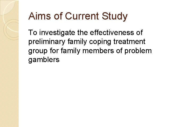 Aims of Current Study To investigate the effectiveness of preliminary family coping treatment group