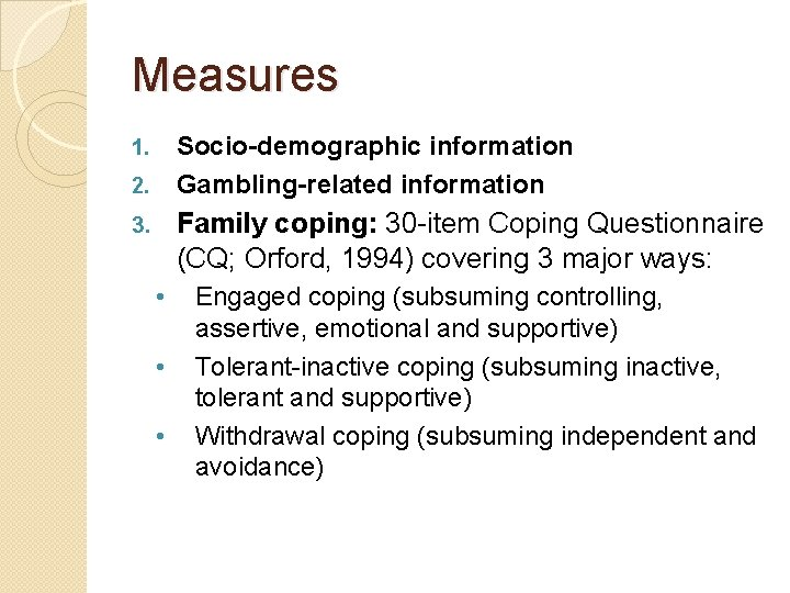 Measures Socio-demographic information Gambling-related information 1. 2. Family coping: 30 -item Coping Questionnaire (CQ;