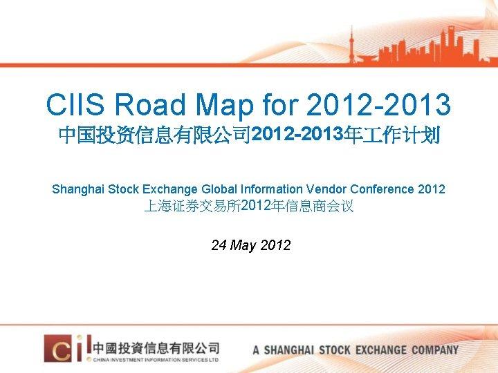 CIIS Road Map for 2012 -2013 中国投资信息有限公司 2012 -2013年 作计划 Shanghai Stock Exchange Global