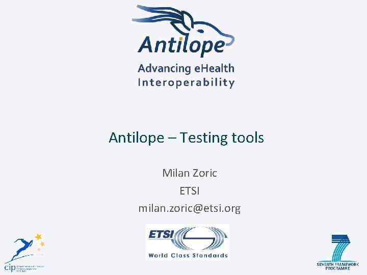 Antilope – Testing tools Milan Zoric ETSI milan. zoric@etsi. org