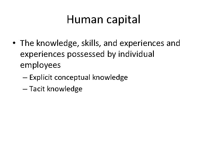 Human capital • The knowledge, skills, and experiences possessed by individual employees – Explicit