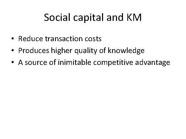 Social capital and KM • Reduce transaction costs • Produces higher quality of knowledge
